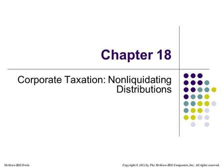 McGraw-Hill/Irwin Copyright © 2012 by The McGraw-Hill Companies, Inc. All rights reserved. Chapter 18 Corporate Taxation: Nonliquidating Distributions.