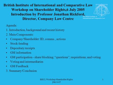 BIICL Workshop Shareholder Rights jbkr 6-05 1 British Institute of International and Comparative Law Workshop on Shareholder Rights,6 July 2005 Introduction.