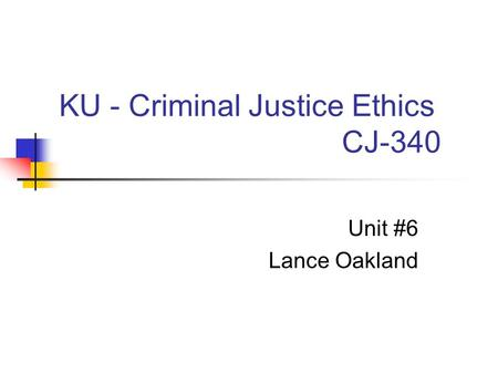 KU - Criminal Justice Ethics CJ-340 Unit #6 Lance Oakland.