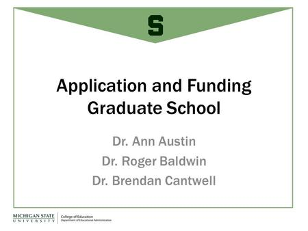 Application and Funding Graduate School Dr. Ann Austin Dr. Roger Baldwin Dr. Brendan Cantwell.