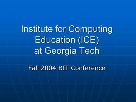 Institute for Computing Education (ICE) at Georgia Tech Fall 2004 BIT Conference.