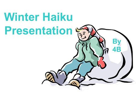 Winter Haiku Presentation By 4B. Winter Riding Sleds are at my door Waiting for me to jump on They go very fast By Aaron.