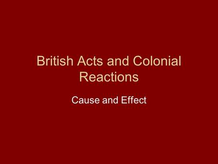 British Acts and Colonial Reactions Cause and Effect.