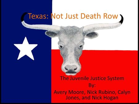 Texas: Not Just Death Row The Juvenile Justice System By: Avery Moore, Nick Rubino, Calyn Jones, and Nick Hogan.