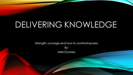 DELIVERING KNOWLEDGE Strength, courage and how to control impulses By: Ariel Cluckey.