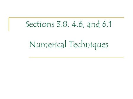 Sections 3.8, 4.6, and 6.1 Numerical Techniques. For our last PowerPoint of the year we will take a quick tour of some numerical techniques that we have.