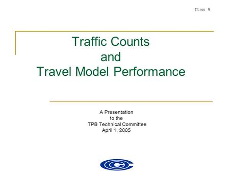 Traffic Counts and Travel Model Performance A Presentation to the TPB Technical Committee April 1, 2005 Item 9.