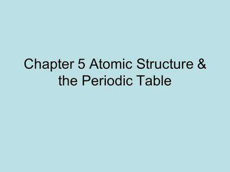 Chapter 5 Atomic Structure & the Periodic Table. 5.1 Atoms are the smallest form of elements. 2400 years ago, Greek philosophers believed everything was.