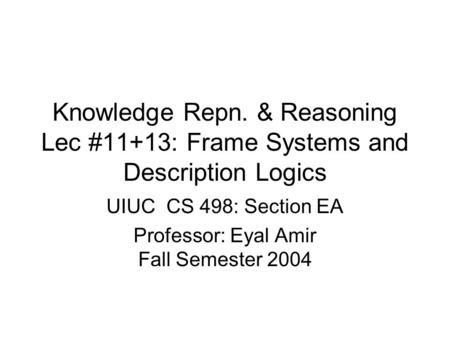 Knowledge Repn. & Reasoning Lec #11+13: Frame Systems and Description Logics UIUC CS 498: Section EA Professor: Eyal Amir Fall Semester 2004.
