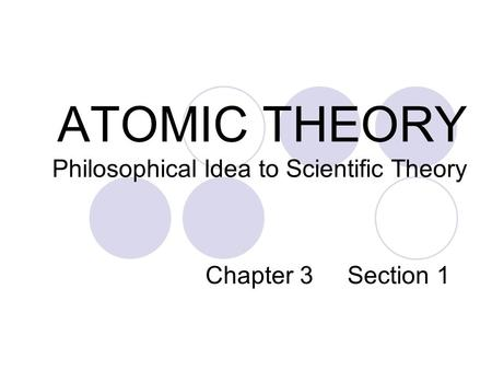 ATOMIC THEORY Philosophical Idea to Scientific Theory Chapter 3 Section 1.