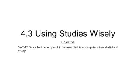 4.3 Using Studies Wisely Objective SWBAT Describe the scope of inference that is appropriate in a statistical study.