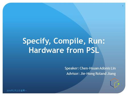 Specify, Compile, Run: Hardware from PSL Speaker: Chen-Hsuan Adonis Lin Advisor: Jie-Hong Roland Jiang 2016年2月22日星期一 2016年2月22日星期一 2016年2月22日星期一 1.