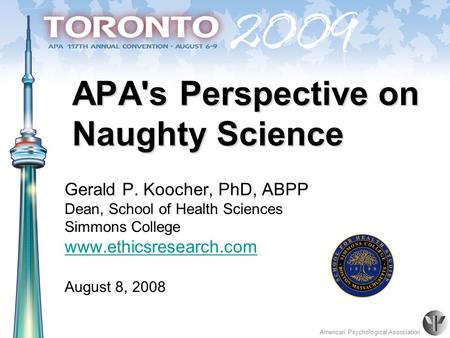 American Psychological Association APA's Perspective on Naughty Science Gerald P. Koocher, PhD, ABPP Dean, School of Health Sciences Simmons College www.ethicsresearch.com.