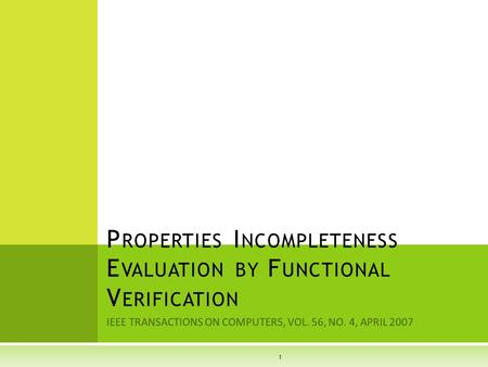IEEE TRANSACTIONS ON COMPUTERS, VOL. 56, NO. 4, APRIL 2007 P ROPERTIES I NCOMPLETENESS E VALUATION BY F UNCTIONAL V ERIFICATION 1.