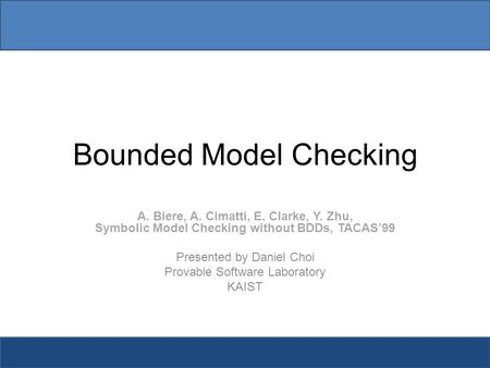 Bounded Model Checking A. Biere, A. Cimatti, E. Clarke, Y. Zhu, Symbolic Model Checking without BDDs, TACAS'99 Presented by Daniel Choi Provable Software.