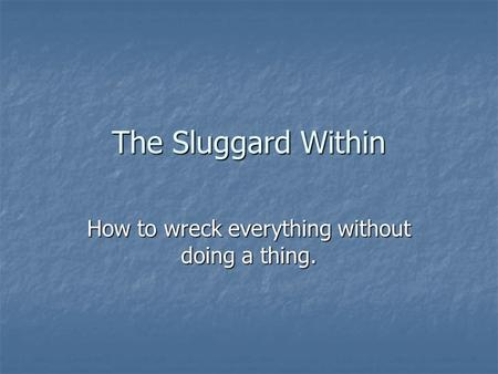 The Sluggard Within How to wreck everything without doing a thing.