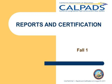 REPORTS AND CERTIFICATION Fall 1 CALPADS Fall 1 – Reports and Certification v2.0, August 16, 2011.