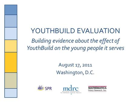 1 YOUTHBUILD EVALUATION Building evidence about the effect of YouthBuild on the young people it serves August 17, 2011 Washington, D.C.