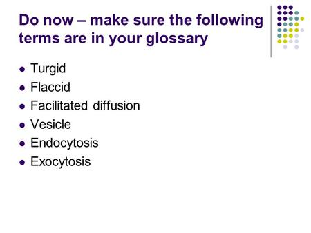 Do now – make sure the following terms are in your glossary Turgid Flaccid Facilitated diffusion Vesicle Endocytosis Exocytosis.