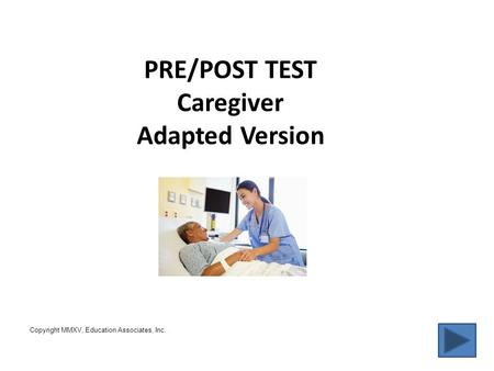 PRE/POST TEST Caregiver Adapted Version Copyright, MMXV, Education Associates, Inc. Copyright MMXV, Education Associates, Inc.