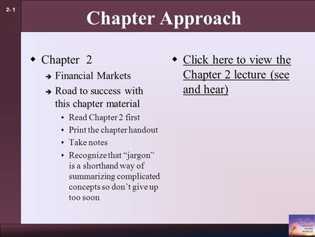 2- 1 Chapter Approach  Chapter 2  Financial Markets  Road to success with this chapter material Read Chapter 2 first Print the chapter handout Take.