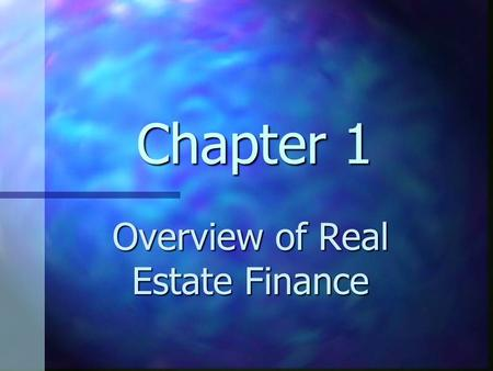 Chapter 1 Overview of Real Estate Finance. Chapter 1 Learning Objectives Understand the relationship between finance and real estate Understand the relationship.