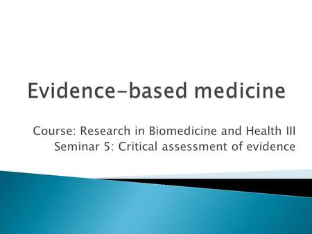 Course: Research in Biomedicine and Health III Seminar 5: Critical assessment of evidence.