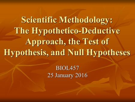 Scientific Methodology: The Hypothetico-Deductive Approach, the Test of Hypothesis, and Null Hypotheses BIOL457 25 January 2016.