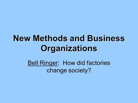 New Methods and Business Organizations Bell Ringer: How did factories change society?
