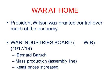 WAR AT HOME President Wilson was granted control over much of the economy WAR INDUSTRIES BOARD (WIB) (1917/18) – Bernard Baruch –Mass production (assembly.