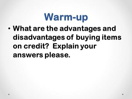 Warm-up What are the advantages and disadvantages of buying items on credit? Explain your answers please.