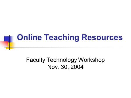 Online Teaching Resources Faculty Technology Workshop Nov. 30, 2004.