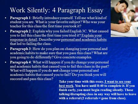 Work Silently: 4 Paragraph Essay Paragraph 1: Briefly introduce yourself. Tell me what kind of student you are. What is your favorite subject? Who was.
