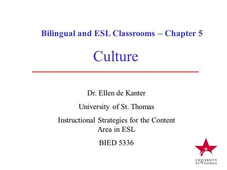 Bilingual and ESL Classrooms – Chapter 5 Dr. Ellen de Kanter University of St. Thomas Instructional Strategies for the Content Area in ESL BIED 5336 Culture.