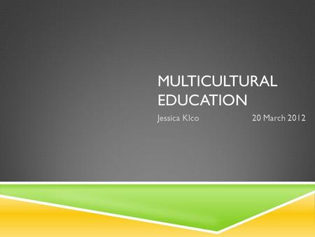 MULTICULTURAL EDUCATION Jessica Klco20 March 2012.