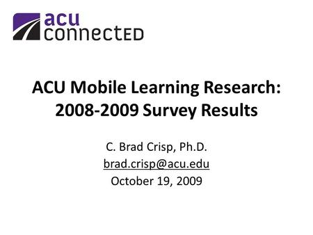 ACU Mobile Learning Research: 2008-2009 Survey Results C. Brad Crisp, Ph.D. October 19, 2009.