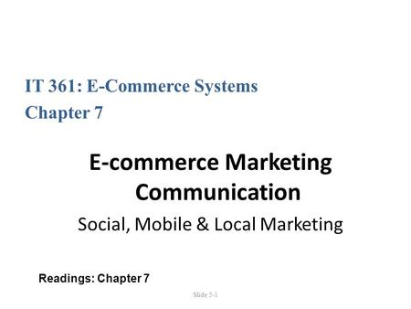 Slide 5-1 IT 361: E-Commerce Systems Chapter 7 E-commerce Marketing Communication Social, Mobile & Local Marketing Readings: Chapter 7.