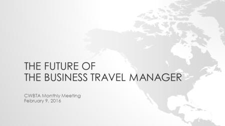 THE FUTURE OF THE BUSINESS TRAVEL MANAGER CWBTA Monthly Meeting February 9, 2016.
