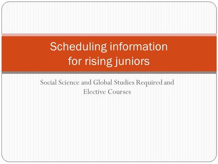 Social Science and Global Studies Required and Elective Courses Scheduling information for rising juniors.