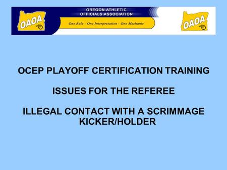 OCEP PLAYOFF CERTIFICATION TRAINING ISSUES FOR THE REFEREE ILLEGAL CONTACT WITH A SCRIMMAGE KICKER/HOLDER.