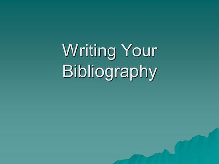 Writing Your Bibliography. Why Do I Need a Bibliography? It let's the reader know that your facts have come from credible sources and that he or she can.