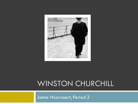 WINSTON CHURCHILL Jamie Hoornaert, Period 2. A Man of Action Winston Churchill became Prime Minister of Great Britain in 1939. He then led his people.