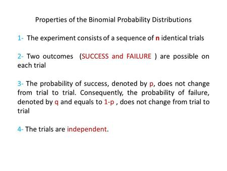 Properties of the Binomial Probability Distributions 1- The experiment consists of a sequence of n identical trials 2- Two outcomes (SUCCESS and FAILURE.