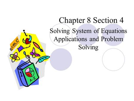 Chapter 8 Section 4 Solving System of Equations Applications and Problem Solving.