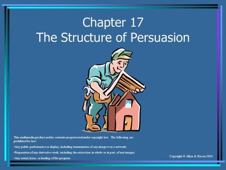 Copyright © Allyn & Bacon 2004 Chapter 17 The Structure of Persuasion This multimedia product and its contents are protected under copyright law. The following.
