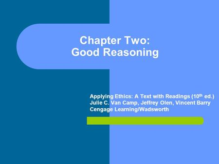 Chapter Two: Good Reasoning Applying Ethics: A Text with Readings (10 th ed.) Julie C. Van Camp, Jeffrey Olen, Vincent Barry Cengage Learning/Wadsworth.