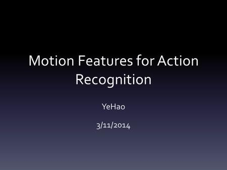Motion Features for Action Recognition YeHao 3/11/2014.