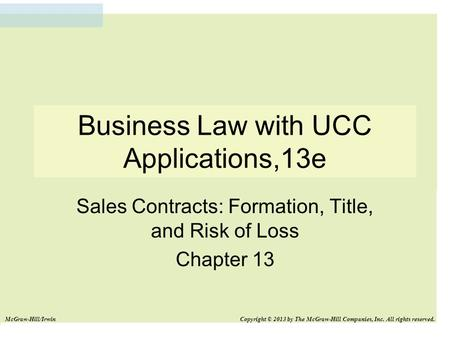Business Law with UCC Applications,13e Sales Contracts: Formation, Title, and Risk of Loss Chapter 13 McGraw-Hill/Irwin Copyright © 2013 by The McGraw-Hill.