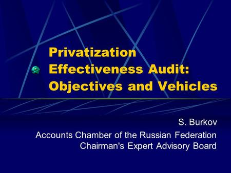 Privatization Effectiveness Audit: Objectives and Vehicles S. Burkov Accounts Chamber of the Russian Federation Chairman's Expert Advisory Board.