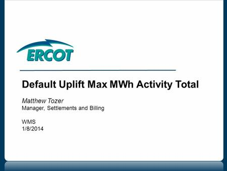 Default Uplift Max MWh Activity Total Matthew Tozer Manager, Settlements and Billing WMS 1/8/2014.